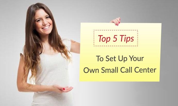Top 5 Tips to Set Up your Own Small Call Center